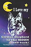 I Love My German Shepherd To The Moon and Back - Pet Health and Information Record: Health Wellness Medical Vet Vist Journal Notebook for Animal Pet Lovers