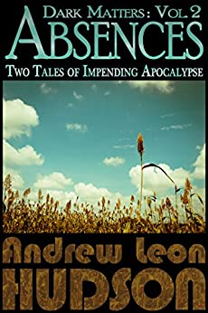 Dark Matters: Absences: Two Tales of Impending Apocalypse by [Hudson, Andrew Leon]