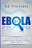 Ebola: The Ebola Virus Is Here To Kill You! Be Prepared and Learn The Facts To Prevent It...Before It Gets You! (Volume 2)