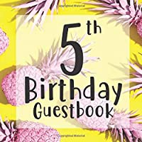 5th Birthday Guestbook: Yellow Pink Tropical Pineapple Fruit Themed - Fifth Party Children Toddler Event Celebration Keepsake Book - Family Friend Sign in Write Name, Advice Wish Message Comment Prediction - W/ Gift Recorder Tracker Log & Picture Space