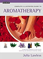 The Complete Illustrated Guide to Aromatherapy: A Practical Approach to the Use of Essential Oils for Health and Well-Being (Element)