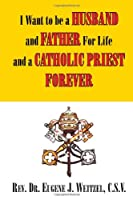 I Want to Be a Husband and Father for Life and a Catholic Priest Forever