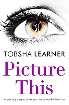 Picture This: An erotically charged thriller set in the art world of New York by [Learner, Tobsha]