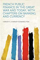 French Public Finance in the Great War and Today; With Chapters on Banking and Currency