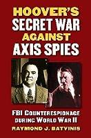 Hoover's Secret War against Axis Spies: FBI Counterespionage during World War II (Modern War Studies) by Raymond J. Batvinis(2014-03-28)