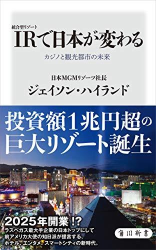 IR〈統合型リゾート〉で日本が変わる カジノと観光都市の未来 (角川新書)