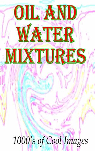 Oil and Water Mixtures :  1000's of Cool Images  (English Edition)