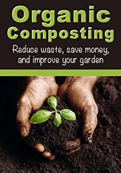 Organic Composting: Reduce Waste, Save Money, and Improve Your Garden (How To Garden, How To Compost) by [Deep Cove Publishing]
