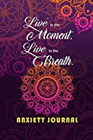 Anxiety Journal: Live In The Moment, Live In The Breath