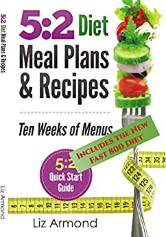 5:2 Diet Meal Plans & Recipes - Ten Weeks of Menus: 21 Meal Plans plus 5:2 Quick Start Guide - NEW Fast 800 (5:2 Fast Diet Book 5) by [Armond, Liz]