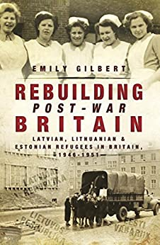 Rebuilding Post-War Britain: Latvian, Lithuanian and Estonian refugees in Britain, 1946-51 by [Gilbert, Emily]