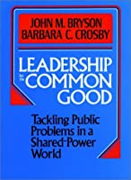 Leadership for the Common Good: Tackling Public Problems in a Shared-Power World (Jossey Bass Public Administration Series)