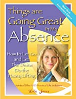 Things Are Going Great in My Absence: How to Let Go and Let the Divine Do the Heavy Lifting