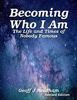 Becoming Who I Am: The Life and Times of Nobody Famous by [Needham, Geoff J]