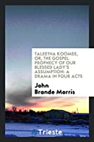 Taleetha Koomee, Or, the Gospel Prophecy of Our Blessed Lady's Assumption: A Drama in Four Acts
