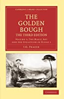 The Golden Bough, The Third Edition, Volume 1: The Magic Art and the Evolution of Kings 1 (Cambridge Library Collection - Classics)