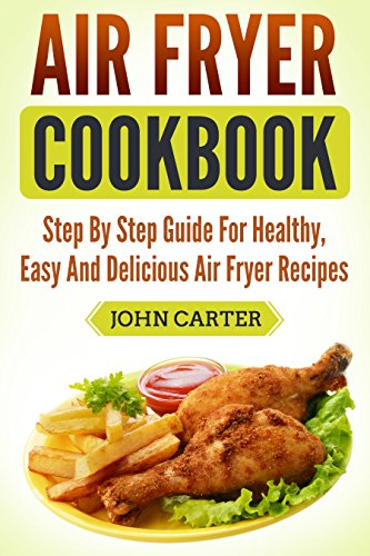 Air Fryer Cookbook: Step By Step Guide For Healthy, Easy And Delicious Air Fryer Recipes (English Edition)