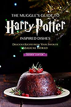 The Muggle's Guide to Harry Potter Inspired Dishes: Delicious Recipes from Your Favorite Magical World by [Carter, Dennis]