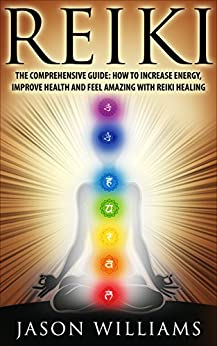 Reiki: The Comprehensive Guide - How to Increase Energy, Improve Health, and Feel Amazing with Reiki Healing by [Williams, Jason]