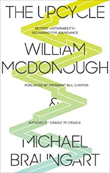 The Upcycle: Beyond Sustainability--Designing for Abundance by [McDonough, William, Braungart, Michael]