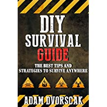 SURVIVAL: DIY Survival Guide: The Best Tips and Strategies To Survive ANYWHERE (Survival Guide For Beginners, Surviving Natural Disasters)