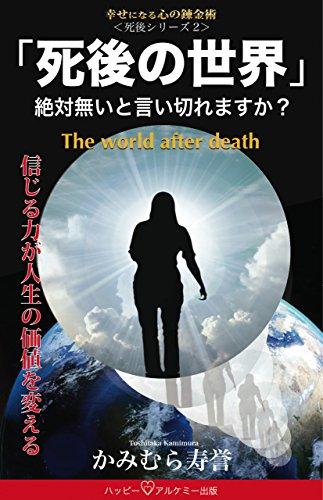 「死後の世界」: 絶対無いと言い切れますか? (死後シリーズ)