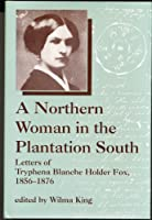 A Northern Woman in the Plantation South: Letters of Tryphena Blanche Holder Fox 1856-1876 (WOMEN'S DIARIES AND LETTERS OF THE SOUTH)
