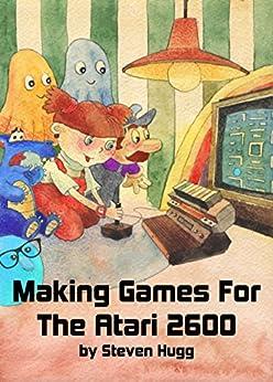 Making Games for the Atari 2600 by [Hugg, Steven]