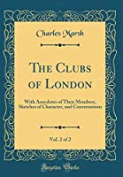 The Clubs of London, Vol. 2 of 2: With Anecdotes of Their Members, Sketches of Character, and Conversations (Classic Reprint)