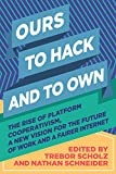 Ours to Hack and to Own: The Rise of Platform Cooperativism: A New Vision for the Future of Work and a Fairer Internet