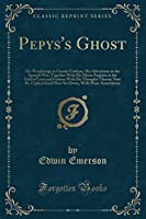 Pepys's Ghost: His Wanderings in Greater Gotham, His Adventures in the Spanish War, Together with His Minor Exploits in the Field of Love and Fashion with His Thoughts Theron; Now Re-Cyphered and Here Set Down, with Many Annotations (Classic Reprint)