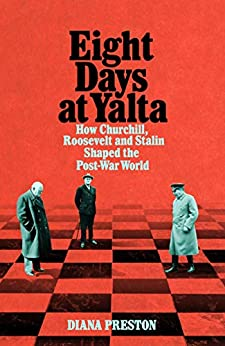 Eight Days at Yalta: How Churchill, Roosevelt and Stalin Shaped the Post-War World by [Preston, Diana]