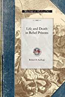 Life and Death in Rebel Prisons: Giving a Complete History of the Inhuman and Barbarous Treatment of Our Brave Soldiers by Rebel Authorities, Principally at Andersonville, Ga., and Florence, S. C (Civil War)