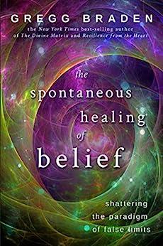 The Spontaneous Healing of Belief by [Braden, Gregg]