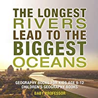 The Longest Rivers Lead to the Biggest Oceans - Geography Books for Kids Age 9-12 Children's Geography Books