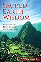 Sacred Earth Wisdom: Journey of the Heart & Soul to the Healing Sites