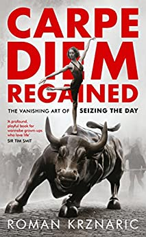 Carpe Diem Regained: The Vanishing Art of Seizing the Day by [Krznaric, Roman]