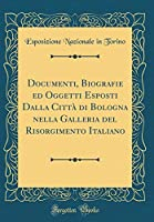 Documenti, Biografie Ed Oggetti Esposti Dalla Città Di Bologna Nella Galleria del Risorgimento Italiano (Classic Reprint)