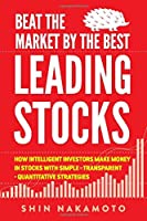 BEAT THE MARKET BY THE BEST LEADING STOCKS: How intelligent investors make money in Stocks with simple, transparent, quantitative strategies