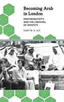 BECOMING ARAB IN LONDON: PERFORMATIVITY AND THE UNDOING OF IDENTITY (ANTHROPOLOGY, CULTURE AND SOCIETY)