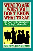 What to Ask When You Don't Know What to Say: 555 Powerful Questions to Use for Getting Your Way at Work