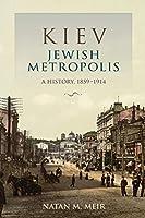 Kiev, Jewish Metropolis: A History, 1859–1914 (The Modern Jewish Experience)