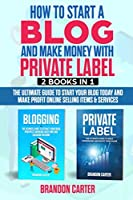 How to start a Blog  and make money with  Private Label: The Ultimate Guide to Start Your Blog Today  and Make Profit Online selling items & services