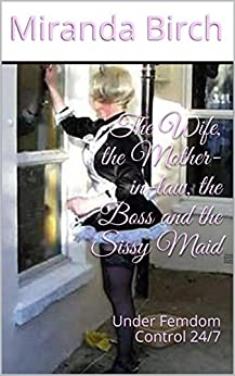 [Birch, Miranda]のThe Wife, the Mother-in-law, the Boss and the Sissy Maid: Under Femdom Control 24/7 (English Edition)