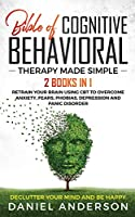 The Bible of Cognitive Behavioral Therapy Made Simple: 2 books in 1 : Retrain Your Brain Using CBT to Overcome Anxiety, Fears, Phobias, Depression and Panic Disorder - Declutter Your Mind and Be Happy