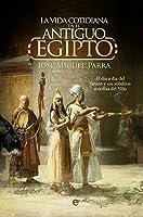 La vida cotidiana en el Antiguo Egipto : el día a día del faraón y sus súbditos a orillas del Nilo