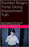 President Resigns: Trump Facing Impeachment Truth: Donald Trump Can't Win for Losing Because POTUS Lies Like a Rug (English Edition)