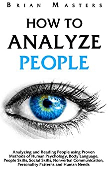 How To Analyze People: Analyzing and Reading People using Proven Methods of Human Psychology, Body Language, People Skills, Social Skills, Nonverbal Communication, ... Personality Patterns and Human Needs by [Masters, Brian]