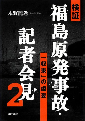 検証 福島原発事故・記者会見2――「収束」の虚妄の詳細を見る