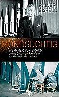Mondsuechtig: Wernher von Braun und die Geburt der Raumfahrt aus dem Geist der Barbarei